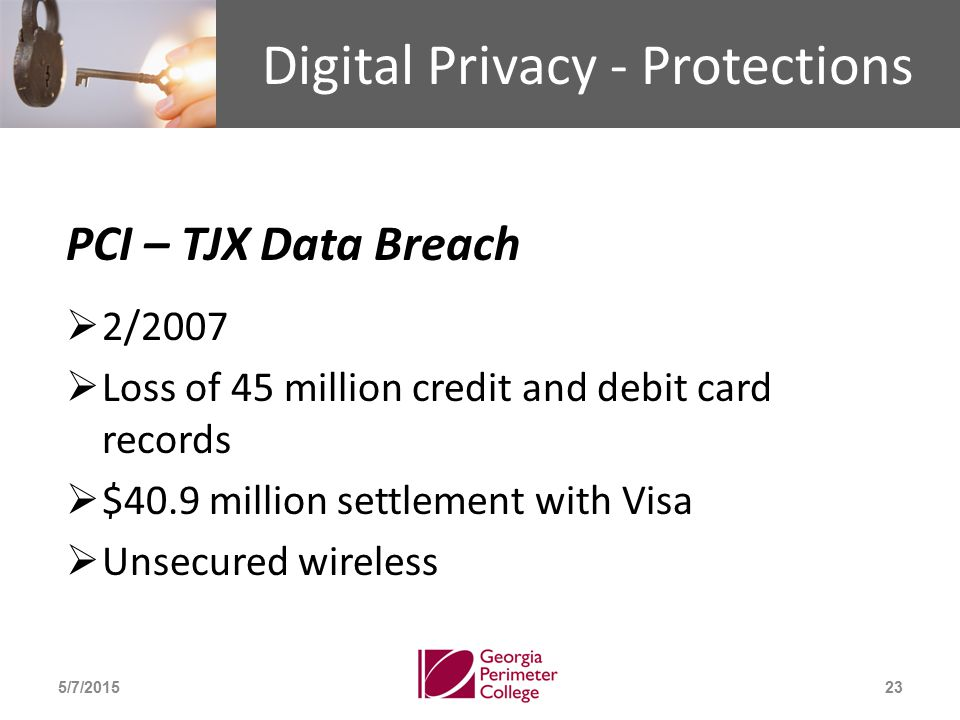 Digital Privacy - Protections PCI – TJX Data Breach  2/2007  Loss of 45 million credit and debit card records  $40.9 million settlement with Visa  Unsecured wireless 5/7/201523