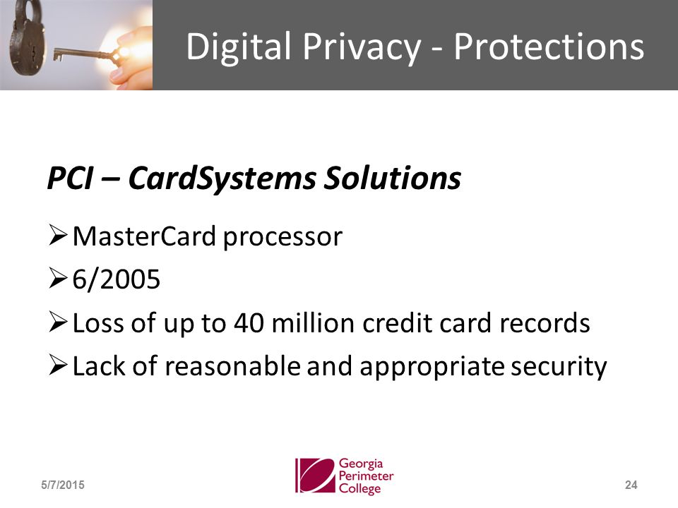 Digital Privacy - Protections PCI – CardSystems Solutions  MasterCard processor  6/2005  Loss of up to 40 million credit card records  Lack of reasonable and appropriate security 5/7/201524