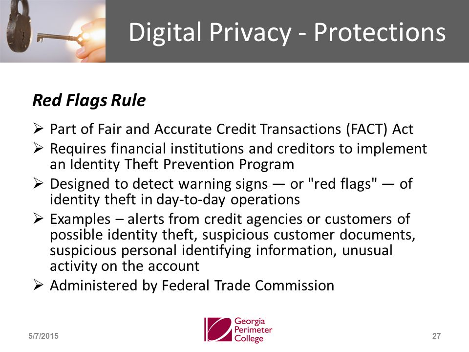 Digital Privacy - Protections Red Flags Rule  Part of Fair and Accurate Credit Transactions (FACT) Act  Requires financial institutions and creditors to implement an Identity Theft Prevention Program  Designed to detect warning signs — or red flags — of identity theft in day-to-day operations  Examples – alerts from credit agencies or customers of possible identity theft, suspicious customer documents, suspicious personal identifying information, unusual activity on the account  Administered by Federal Trade Commission 5/7/201527