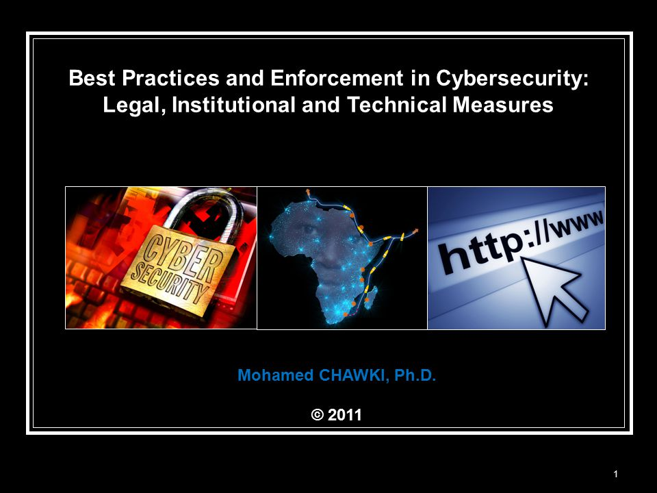 1 Best Practices and Enforcement in Cybersecurity: Legal, Institutional and Technical Measures Mohamed CHAWKI, Ph.D.