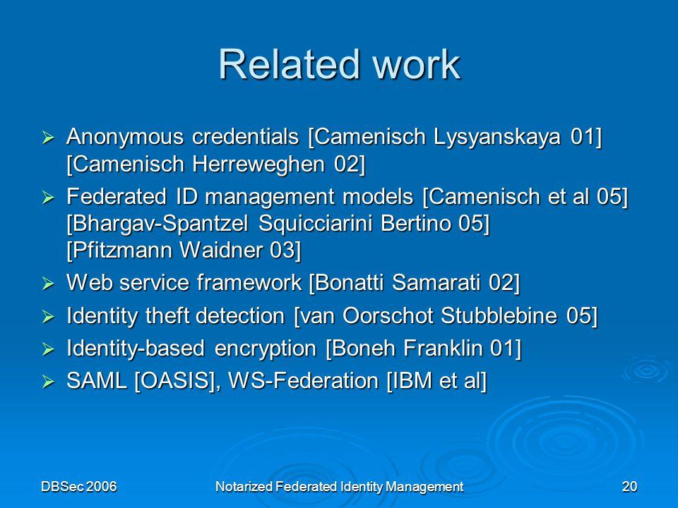 DBSec 2006Notarized Federated Identity Management20 Related work  Anonymous credentials [Camenisch Lysyanskaya 01] [Camenisch Herreweghen 02]  Federated ID management models [Camenisch et al 05] [Bhargav-Spantzel Squicciarini Bertino 05] [Pfitzmann Waidner 03]  Web service framework [Bonatti Samarati 02]  Identity theft detection [van Oorschot Stubblebine 05]  Identity-based encryption [Boneh Franklin 01]  SAML [OASIS], WS-Federation [IBM et al]