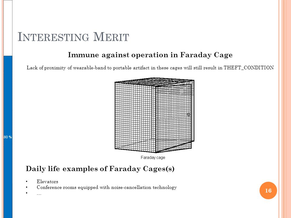 I NTERESTING M ERIT 80 % 16 Daily life examples of Faraday Cages(s) Elevators Conference rooms equipped with noise-cancellation technology … Immune against operation in Faraday Cage Lack of proximity of wearable-band to portable artifact in these cages will still result in THEFT_CONDITION