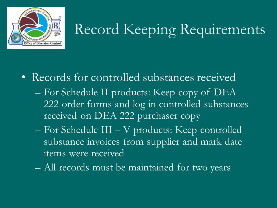 Record Keeping Requirements Utilization/Dispensing Records –Maintain a separate, bound dispensing/utilization ledger –Recorded information must include Exact product name Preferably one drug per page Record each withdrawal, including date, amount, nature of use, and dispensers signature All records must be maintained for two years