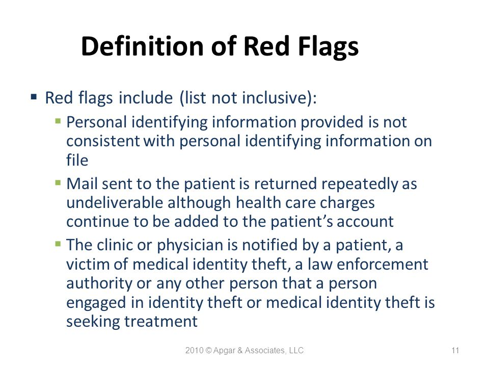 2010 © Apgar & Associates, LLC11 Definition of Red Flags  Red flags include (list not inclusive):  Personal identifying information provided is not consistent with personal identifying information on file  Mail sent to the patient is returned repeatedly as undeliverable although health care charges continue to be added to the patient's account  The clinic or physician is notified by a patient, a victim of medical identity theft, a law enforcement authority or any other person that a person engaged in identity theft or medical identity theft is seeking treatment