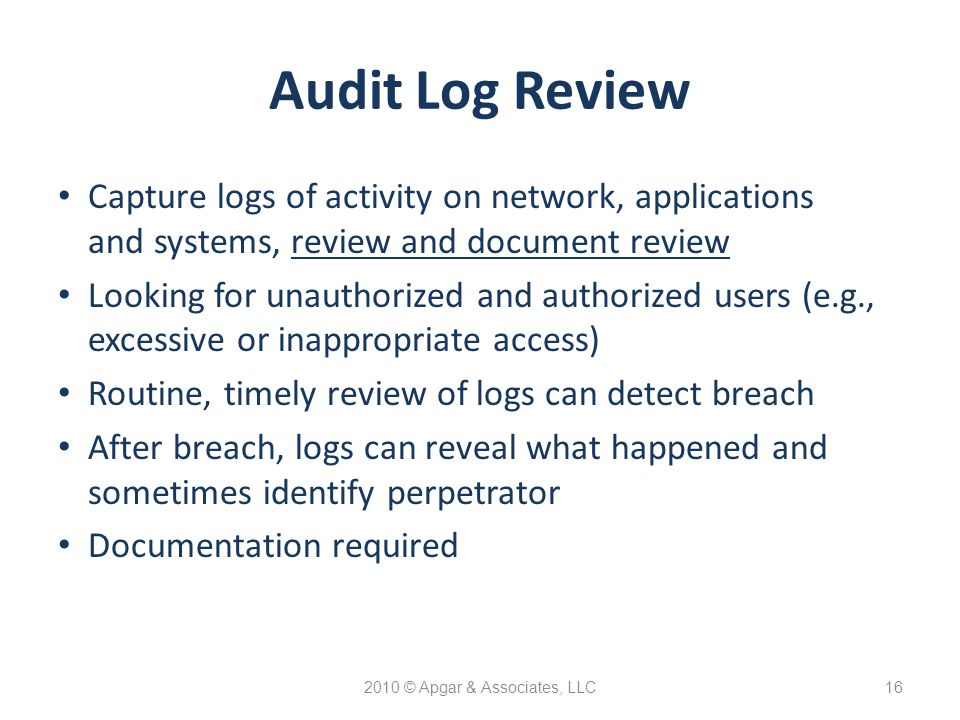 2010 © Apgar & Associates, LLC16 Audit Log Review Capture logs of activity on network, applications and systems, review and document review Looking for unauthorized and authorized users (e.g., excessive or inappropriate access) Routine, timely review of logs can detect breach After breach, logs can reveal what happened and sometimes identify perpetrator Documentation required