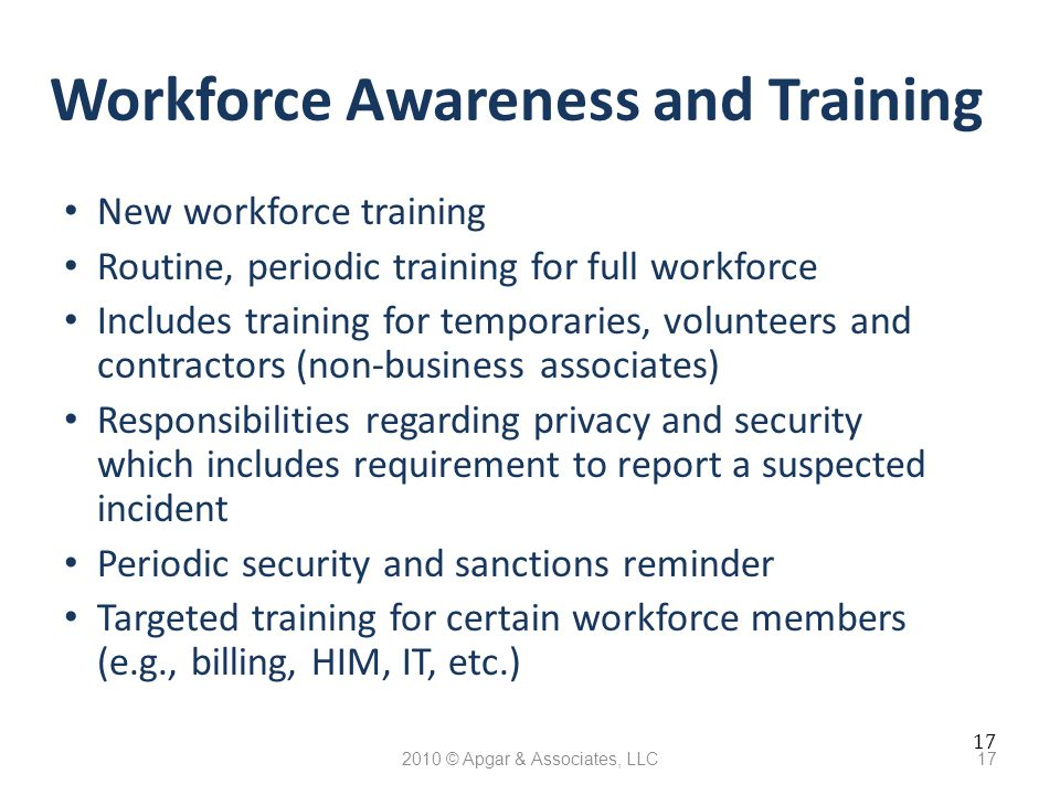 17 2010 © Apgar & Associates, LLC17 Workforce Awareness and Training New workforce training Routine, periodic training for full workforce Includes training for temporaries, volunteers and contractors (non-business associates) Responsibilities regarding privacy and security which includes requirement to report a suspected incident Periodic security and sanctions reminder Targeted training for certain workforce members (e.g., billing, HIM, IT, etc.)