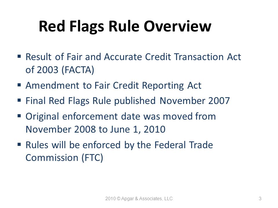 2010 © Apgar & Associates, LLC3 Red Flags Rule Overview  Result of Fair and Accurate Credit Transaction Act of 2003 (FACTA)  Amendment to Fair Credit Reporting Act  Final Red Flags Rule published November 2007  Original enforcement date was moved from November 2008 to June 1, 2010  Rules will be enforced by the Federal Trade Commission (FTC)