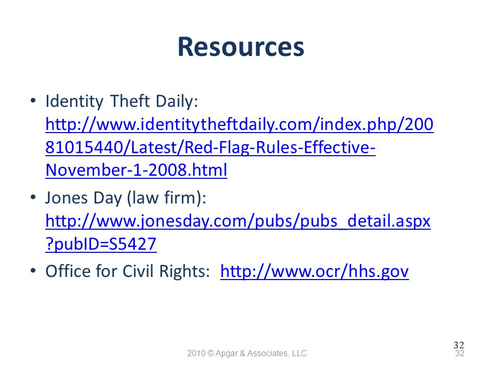 32 2010 © Apgar & Associates, LLC32 Resources Identity Theft Daily: http://www.identitytheftdaily.com/index.php/200 81015440/Latest/Red-Flag-Rules-Effective- November-1-2008.html http://www.identitytheftdaily.com/index.php/200 81015440/Latest/Red-Flag-Rules-Effective- November-1-2008.html Jones Day (law firm): http://www.jonesday.com/pubs/pubs_detail.aspx pubID=S5427 http://www.jonesday.com/pubs/pubs_detail.aspx pubID=S5427 Office for Civil Rights: http://www.ocr/hhs.govhttp://www.ocr/hhs.gov