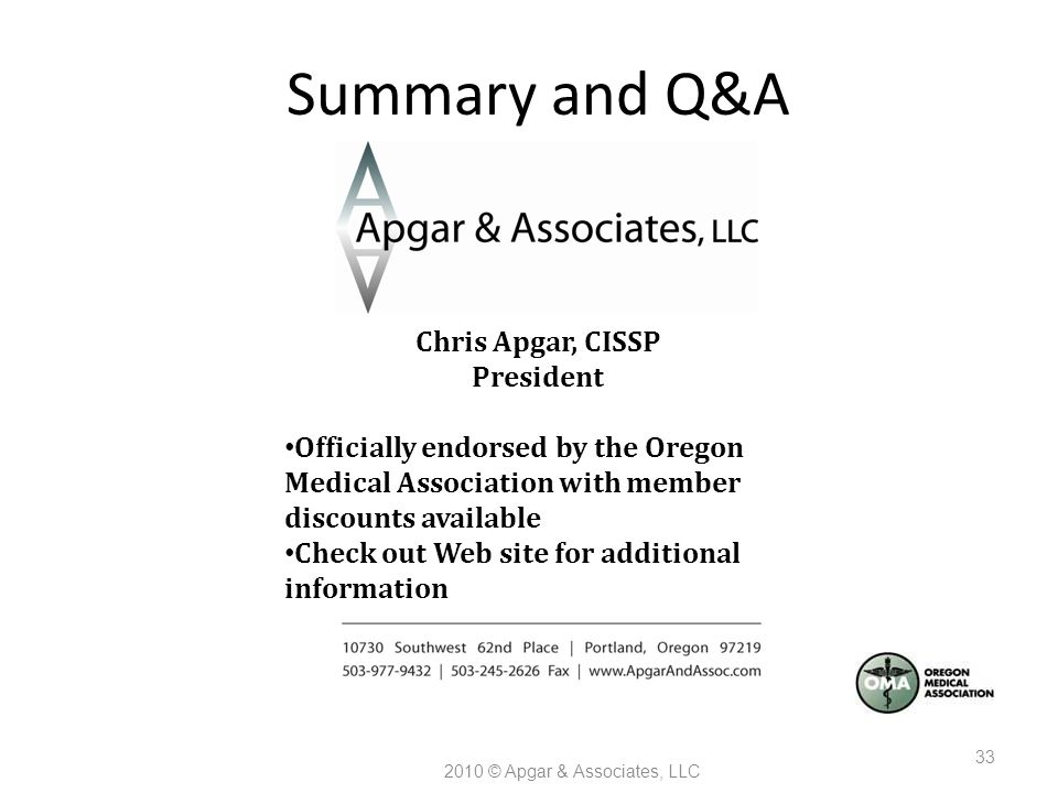 Summary and Q&A 2010 © Apgar & Associates, LLC 33 Chris Apgar, CISSP President Officially endorsed by the Oregon Medical Association with member discounts available Check out Web site for additional information