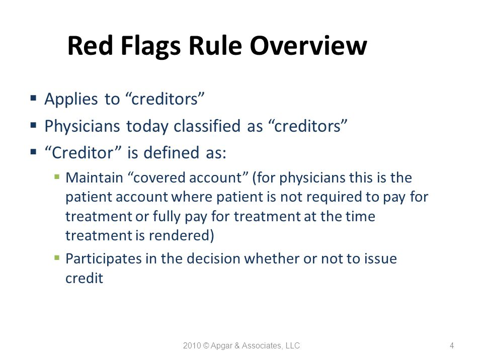 2010 © Apgar & Associates, LLC4 Red Flags Rule Overview  Applies to creditors  Physicians today classified as creditors  Creditor is defined as:  Maintain covered account (for physicians this is the patient account where patient is not required to pay for treatment or fully pay for treatment at the time treatment is rendered)  Participates in the decision whether or not to issue credit