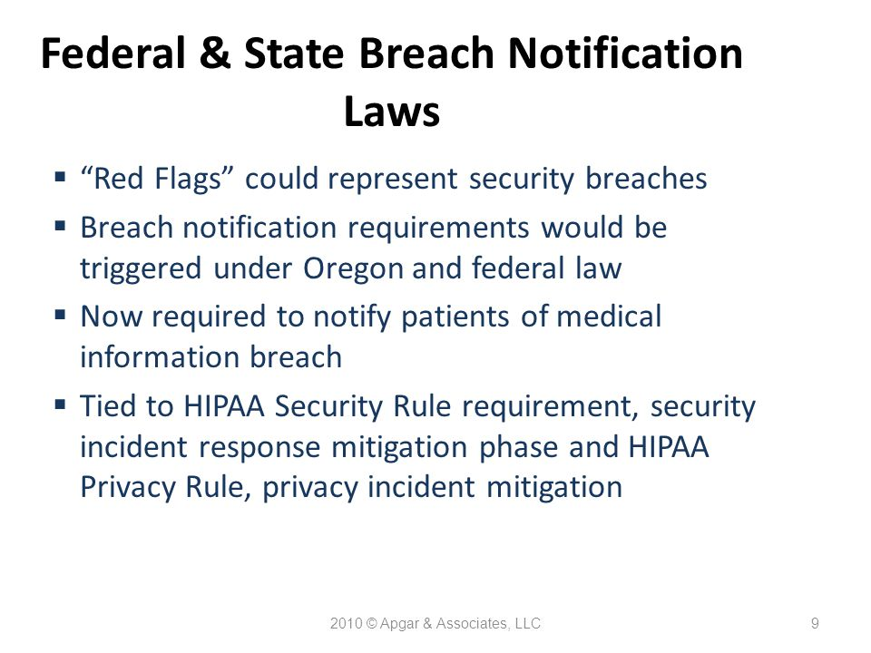 2010 © Apgar & Associates, LLC9 Federal & State Breach Notification Laws  Red Flags could represent security breaches  Breach notification requirements would be triggered under Oregon and federal law  Now required to notify patients of medical information breach  Tied to HIPAA Security Rule requirement, security incident response mitigation phase and HIPAA Privacy Rule, privacy incident mitigation