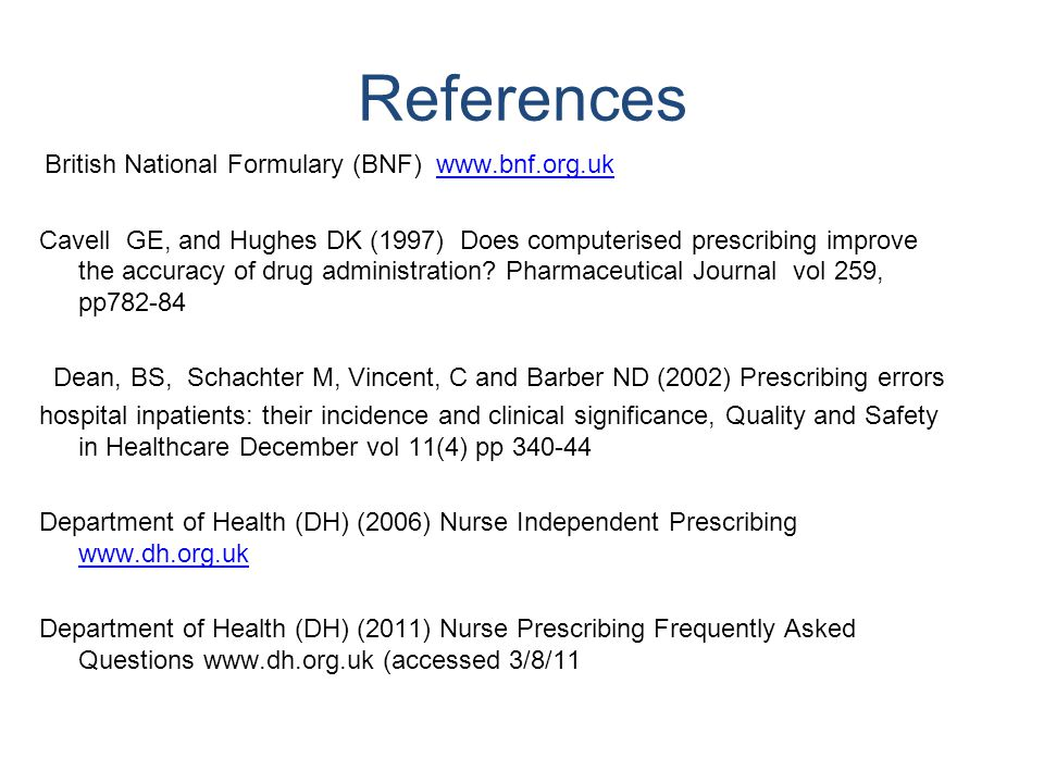 References British National Formulary (BNF) www.bnf.org.ukwww.bnf.org.uk Cavell GE, and Hughes DK (1997) Does computerised prescribing improve the accuracy of drug administration.