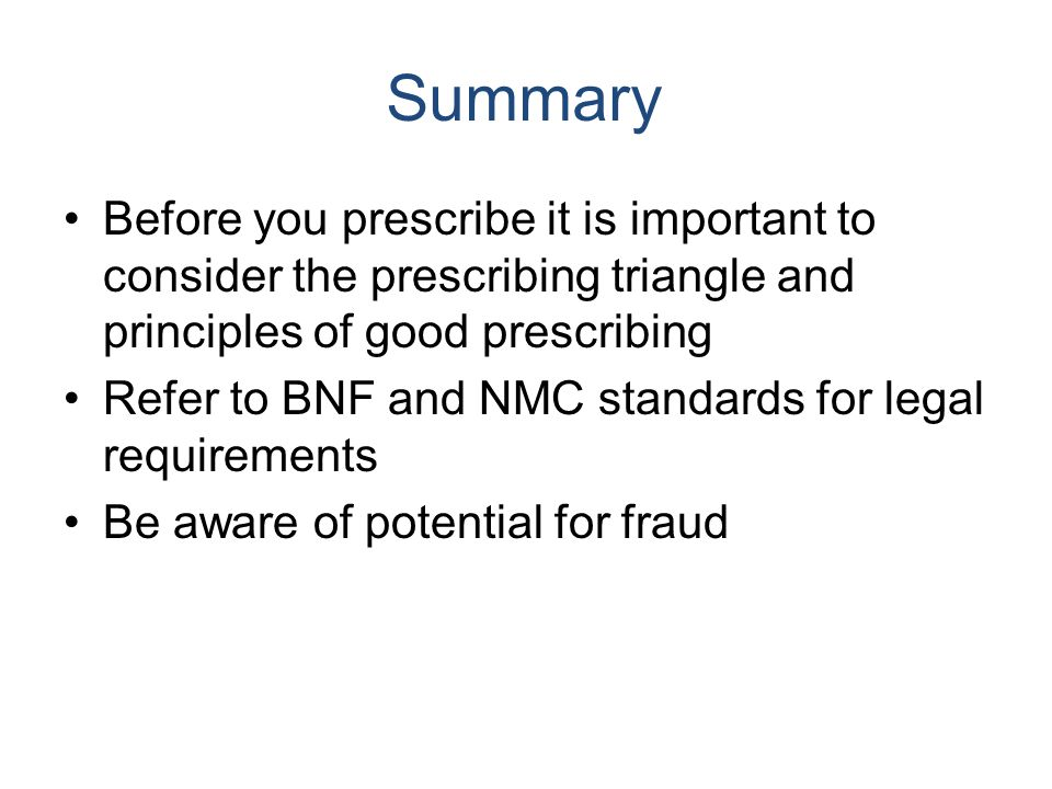 Before you prescribe it is important to consider the prescribing triangle and principles of good prescribing Refer to BNF and NMC standards for legal requirements Be aware of potential for fraud