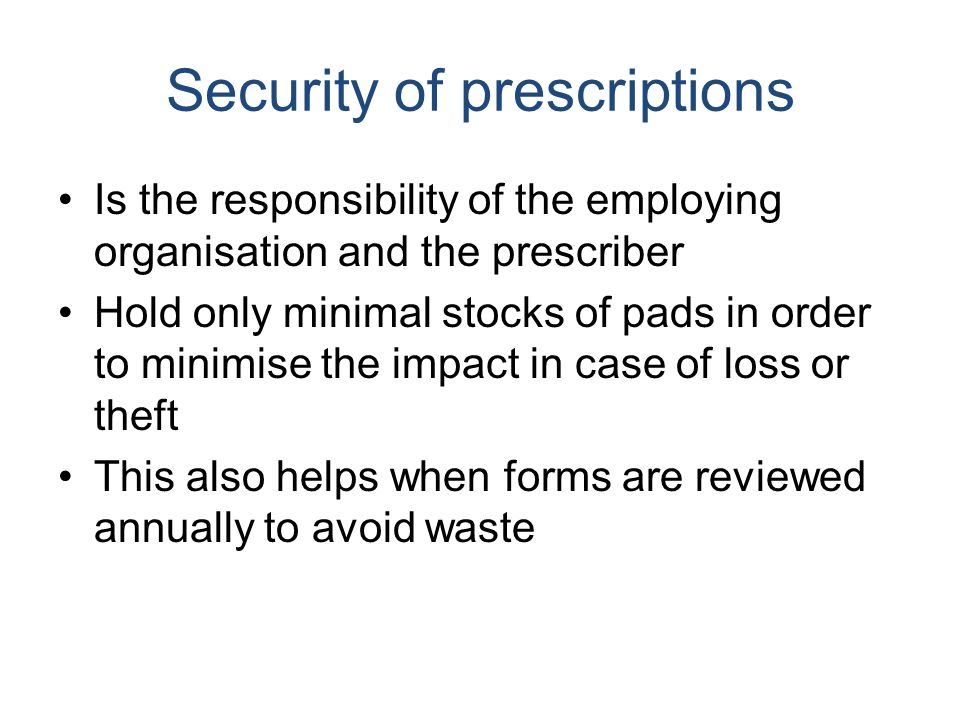 Security of prescriptions Is the responsibility of the employing organisation and the prescriber Hold only minimal stocks of pads in order to minimise the impact in case of loss or theft This also helps when forms are reviewed annually to avoid waste