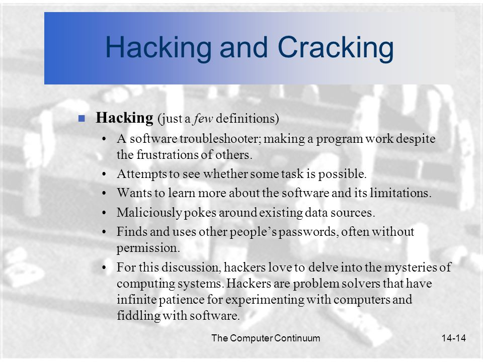 The Computer Continuum14-14 Hacking and Cracking n Hacking (just a few definitions) A software troubleshooter; making a program work despite the frustrations of others.