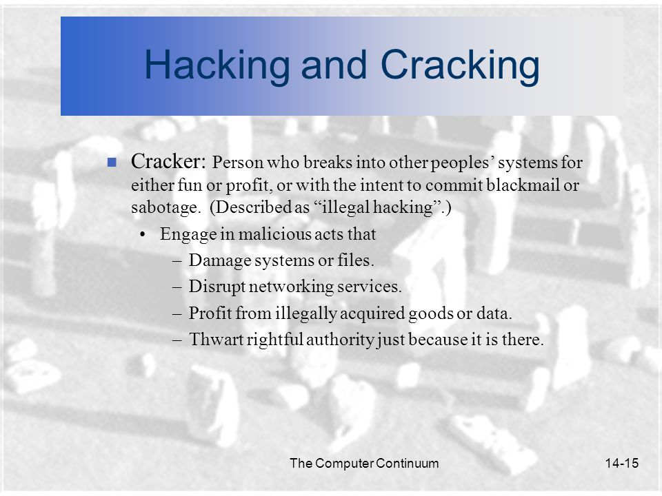 The Computer Continuum14-15 Hacking and Cracking n Cracker: Person who breaks into other peoples' systems for either fun or profit, or with the intent to commit blackmail or sabotage.