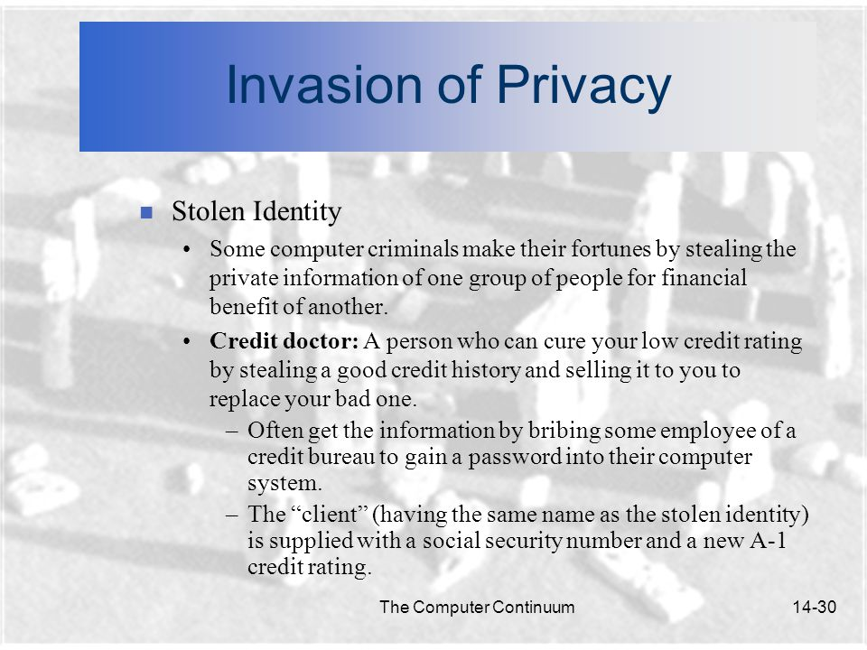 The Computer Continuum14-30 Invasion of Privacy n Stolen Identity Some computer criminals make their fortunes by stealing the private information of one group of people for financial benefit of another.