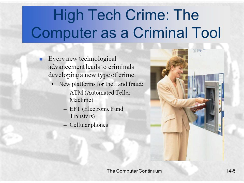 The Computer Continuum14-5 High Tech Crime: The Computer as a Criminal Tool n Every new technological advancement leads to criminals developing a new type of crime.