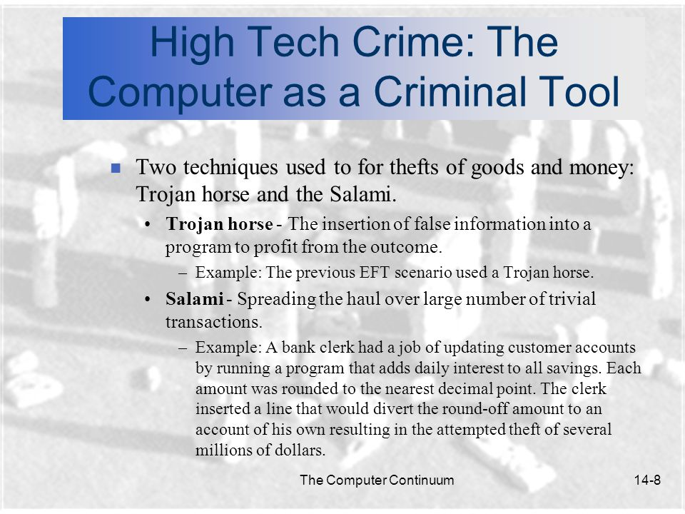 The Computer Continuum14-8 High Tech Crime: The Computer as a Criminal Tool n Two techniques used to for thefts of goods and money: Trojan horse and the Salami.