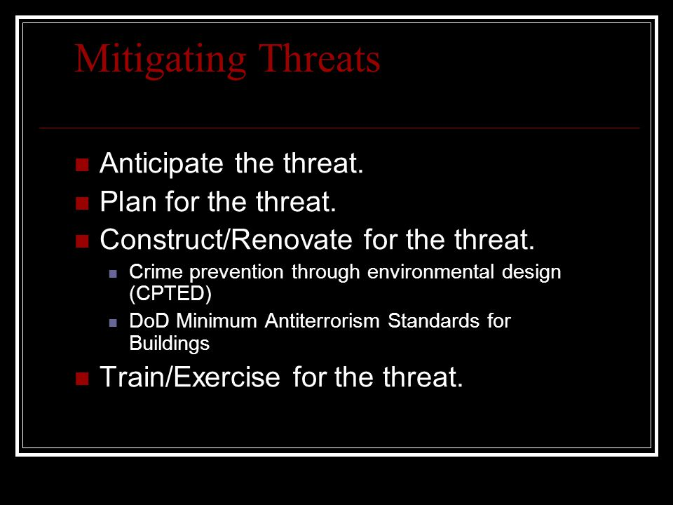 Mitigating Threats Anticipate the threat. Plan for the threat. Construct/Renovate for the threat. Crime prevention through environmental design (CPTED
