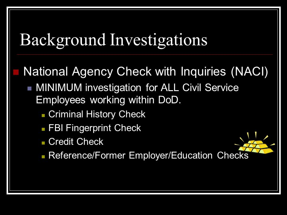 Background Investigations National Agency Check with Inquiries (NACI) MINIMUM investigation for ALL Civil Service Employees working within DoD. Crimin