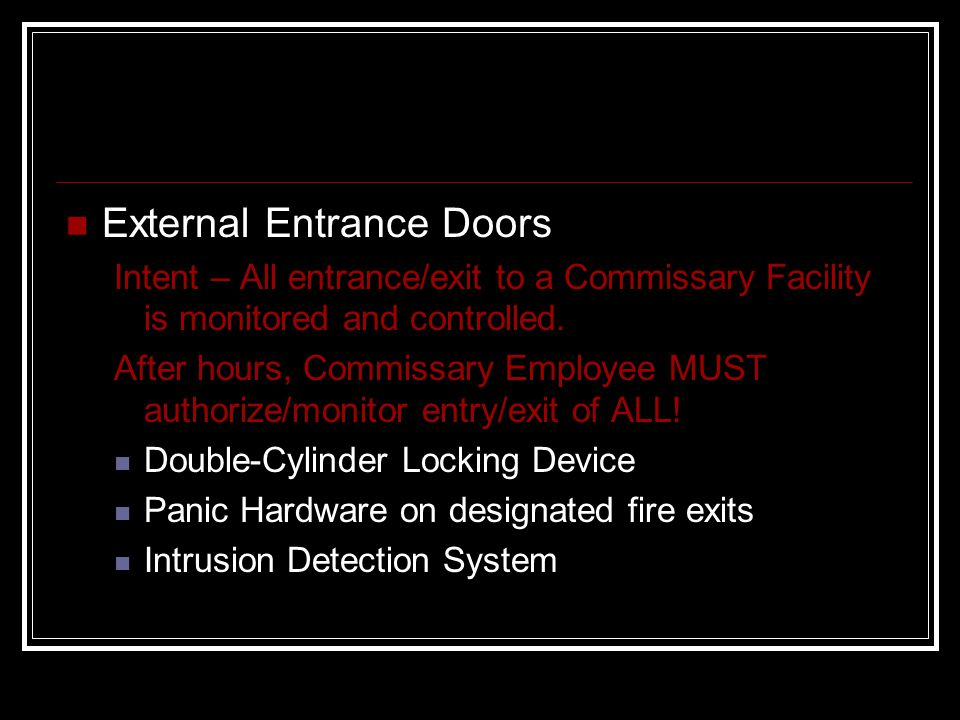 External Entrance Doors Intent – All entrance/exit to a Commissary Facility is monitored and controlled. After hours, Commissary Employee MUST authori