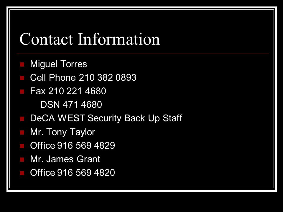 Contact Information Miguel Torres Cell Phone 210 382 0893 Fax 210 221 4680 DSN 471 4680 DeCA WEST Security Back Up Staff Mr. Tony Taylor Office 916 56