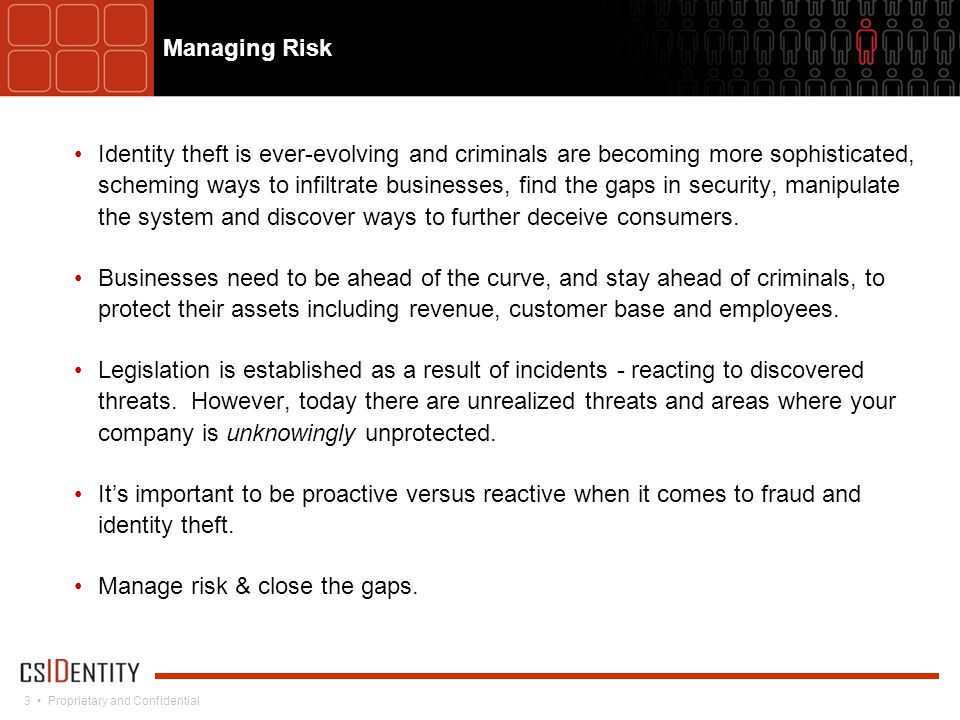 3 Proprietary and Confidential Managing Risk Identity theft is ever-evolving and criminals are becoming more sophisticated, scheming ways to infiltrate businesses, find the gaps in security, manipulate the system and discover ways to further deceive consumers.