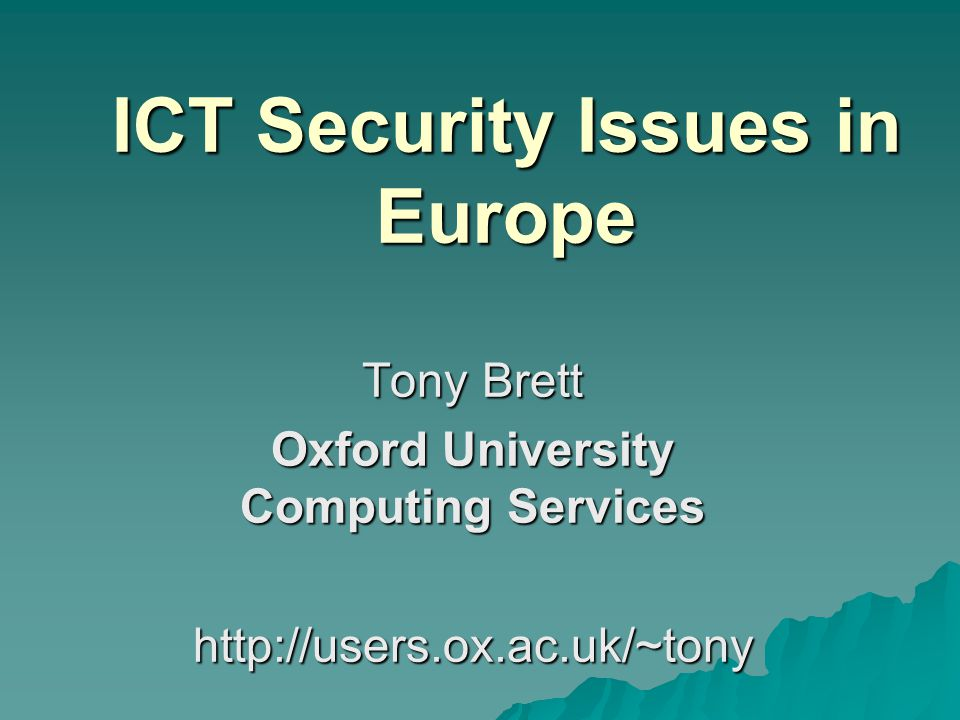 ICT Security Issues in Europe Tony Brett Oxford University Computing Services http://users.ox.ac.uk/~tony