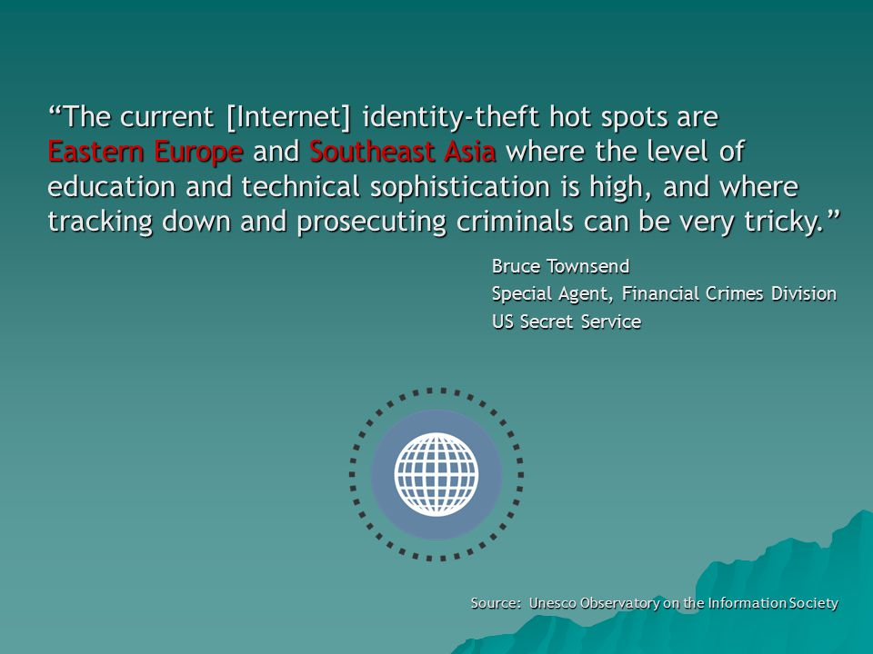 Source: Unesco Observatory on the Information Society The current [Internet] identity-theft hot spots are Eastern Europe and Southeast Asia where the level of education and technical sophistication is high, and where tracking down and prosecuting criminals can be very tricky. Bruce Townsend Special Agent, Financial Crimes Division US Secret Service