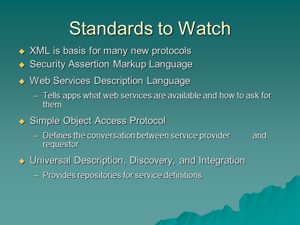 Standards to Watch  XML is basis for many new protocols  Security Assertion Markup Language  Web Services Description Language –Tells apps what web services are available and how to ask for them  Simple Object Access Protocol –Defines the conversation between service provider and requestor  Universal Description, Discovery, and Integration –Provides repositories for service definitions