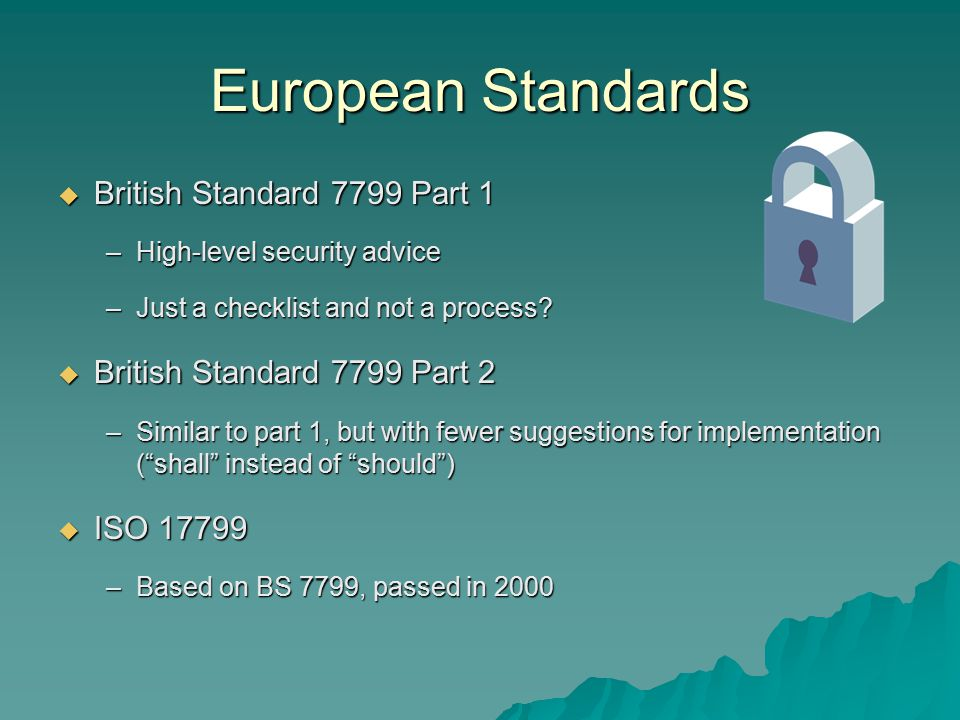 European Standards  British Standard 7799 Part 1 –High-level security advice –Just a checklist and not a process.