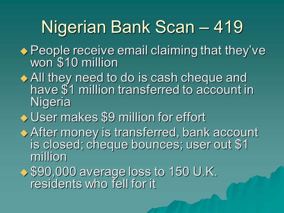 Nigerian Bank Scan – 419  People receive email claiming that they've won $10 million  All they need to do is cash cheque and have $1 million transferred to account in Nigeria  User makes $9 million for effort  After money is transferred, bank account is closed; cheque bounces; user out $1 million  $90,000 average loss to 150 U.K.