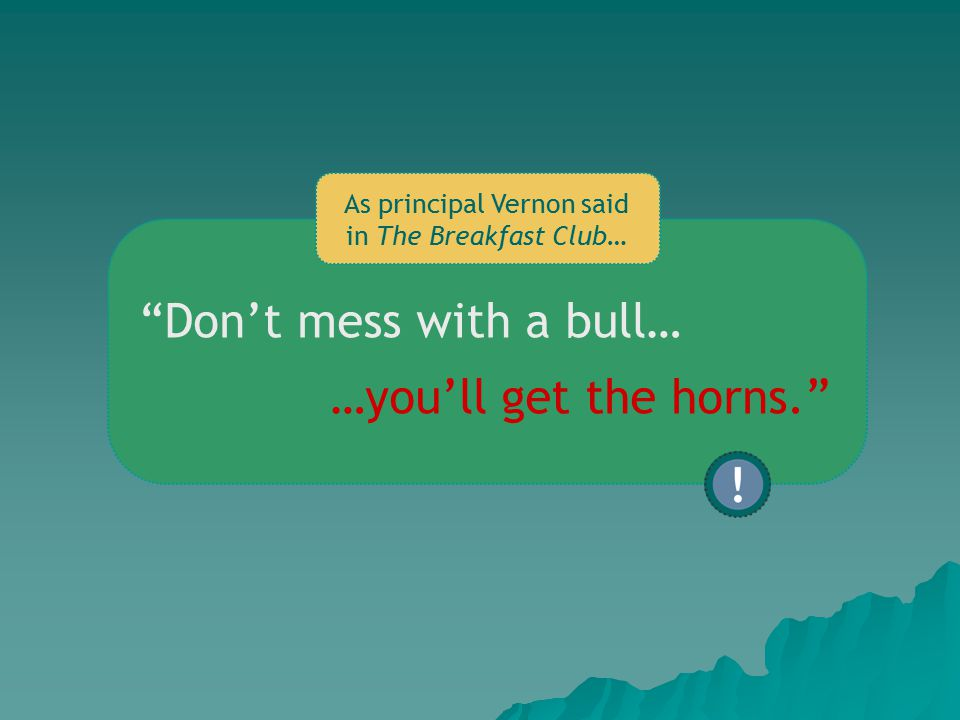 Don't mess with a bull… As principal Vernon said in The Breakfast Club… …you'll get the horns.
