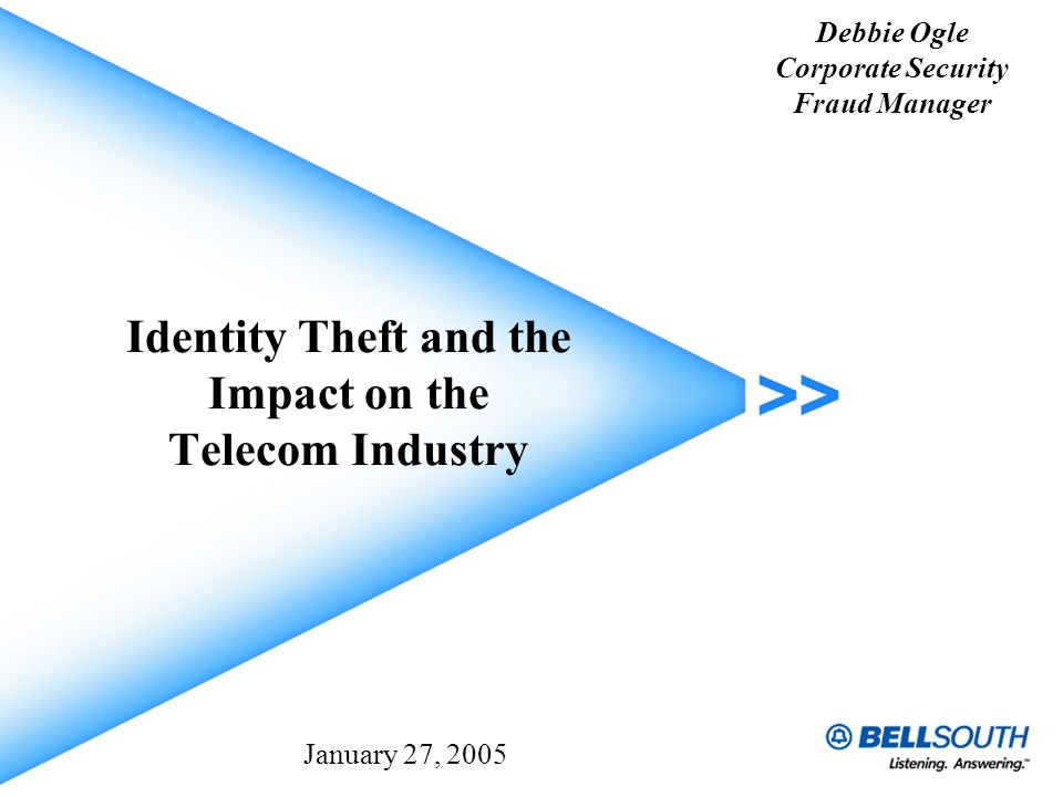 Identity Theft and the Impact on the Telecom Industry Debbie Ogle Corporate Security Fraud Manager January 27, 2005