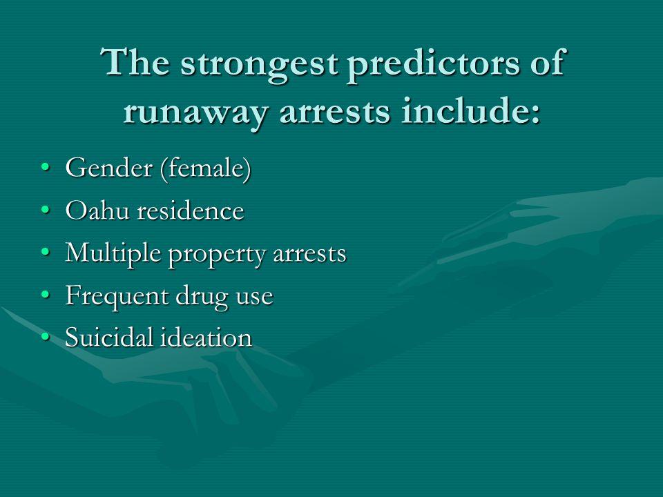 The strongest predictors of runaway arrests include: Gender (female)Gender (female) Oahu residenceOahu residence Multiple property arrestsMultiple pro
