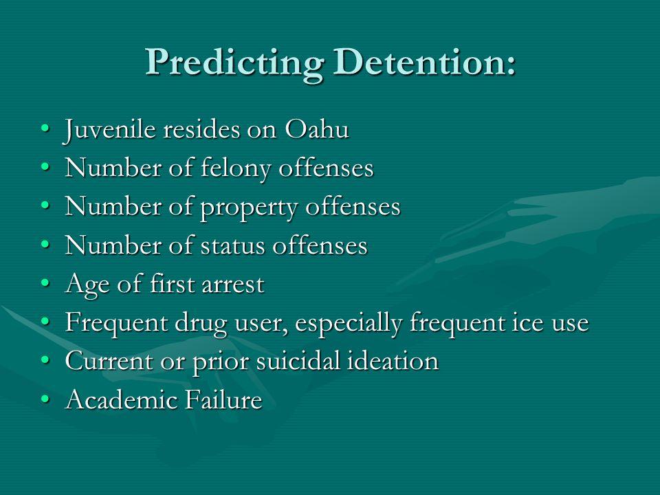 Predicting Detention: Juvenile resides on OahuJuvenile resides on Oahu Number of felony offensesNumber of felony offenses Number of property offensesNumber of property offenses Number of status offensesNumber of status offenses Age of first arrestAge of first arrest Frequent drug user, especially frequent ice useFrequent drug user, especially frequent ice use Current or prior suicidal ideationCurrent or prior suicidal ideation Academic FailureAcademic Failure