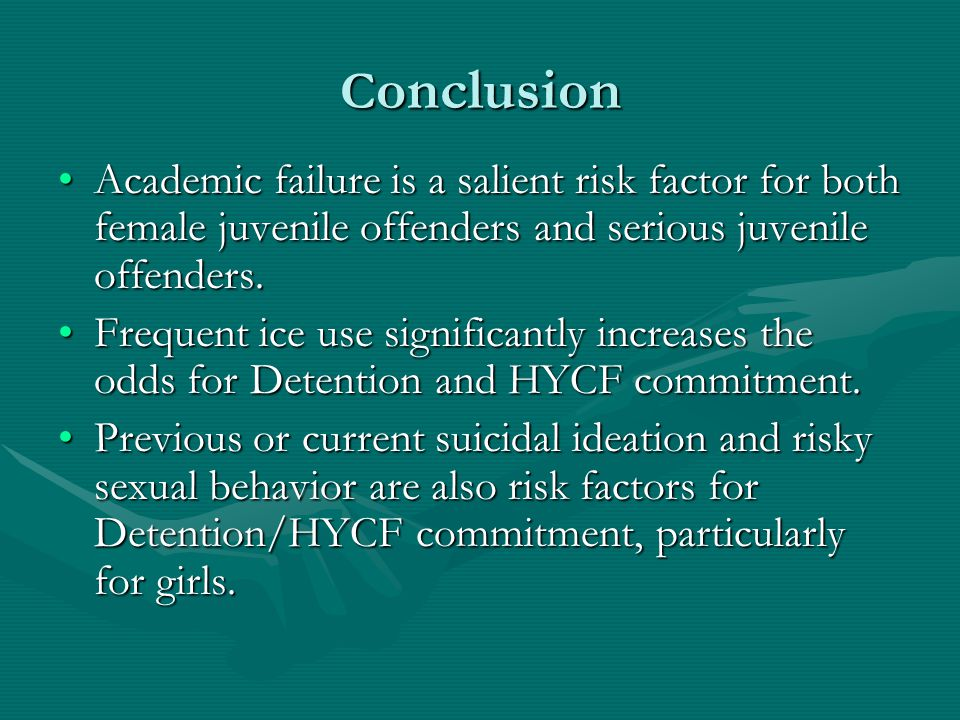 C onclusion Academic failure is a salient risk factor for both female juvenile offenders and serious juvenile offenders.Academic failure is a salient risk factor for both female juvenile offenders and serious juvenile offenders.