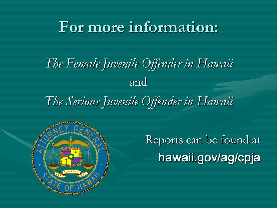 For more information: The Female Juvenile Offender in Hawaii and The Serious Juvenile Offender in Hawaii Reports can be found at hawaii.gov/ag/cpja