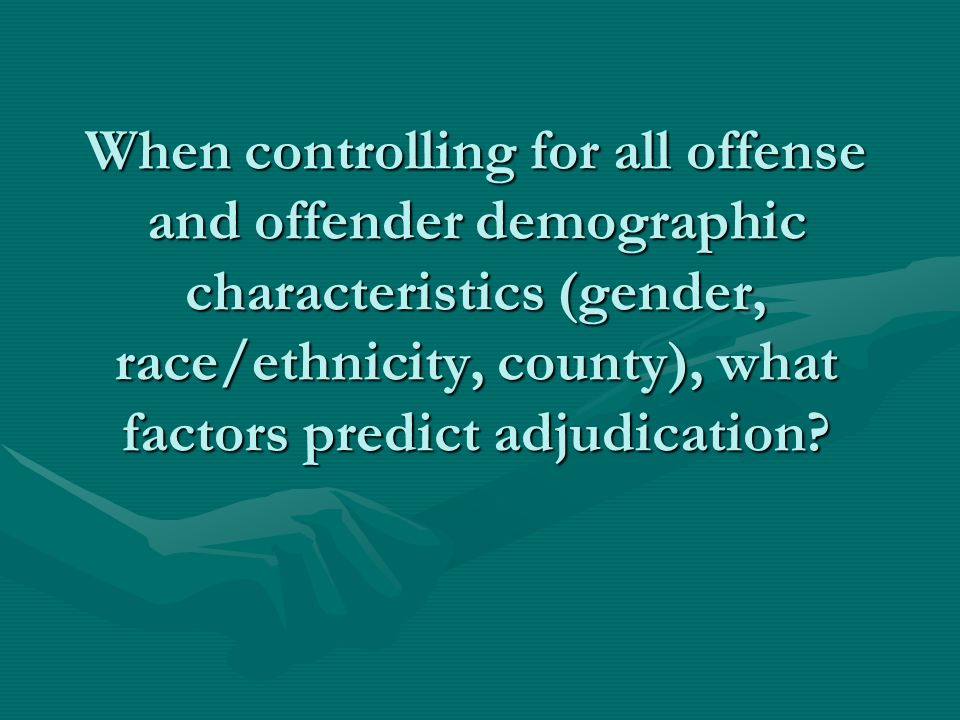 When controlling for all offense and offender demographic characteristics (gender, race/ethnicity, county), what factors predict adjudication