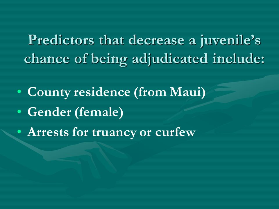 Predictors that decrease a juvenile's chance of being adjudicated include: County residence (from Maui) Gender (female) Arrests for truancy or curfew
