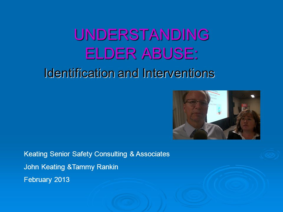 UNDERSTANDING ELDER ABUSE: Identification and Interventions Keating Senior Safety Consulting & Associates John Keating &Tammy Rankin February 2013