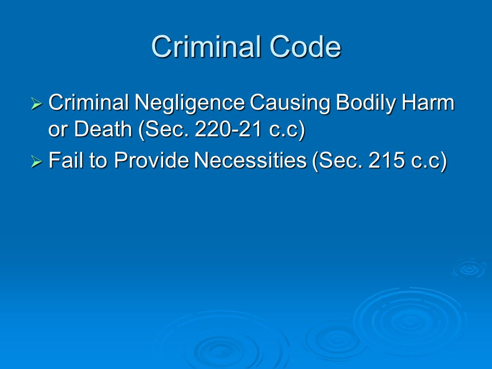 Criminal Code  Criminal Negligence Causing Bodily Harm or Death (Sec. 220-21 c.c)  Fail to Provide Necessities (Sec. 215 c.c)
