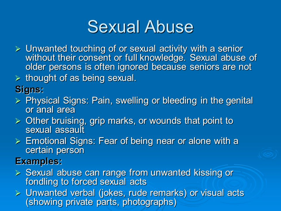 Sexual Abuse  Unwanted touching of or sexual activity with a senior without their consent or full knowledge. Sexual abuse of older persons is often i