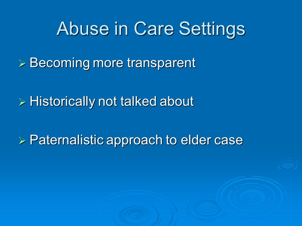 Abuse in Care Settings  Becoming more transparent  Historically not talked about  Paternalistic approach to elder case