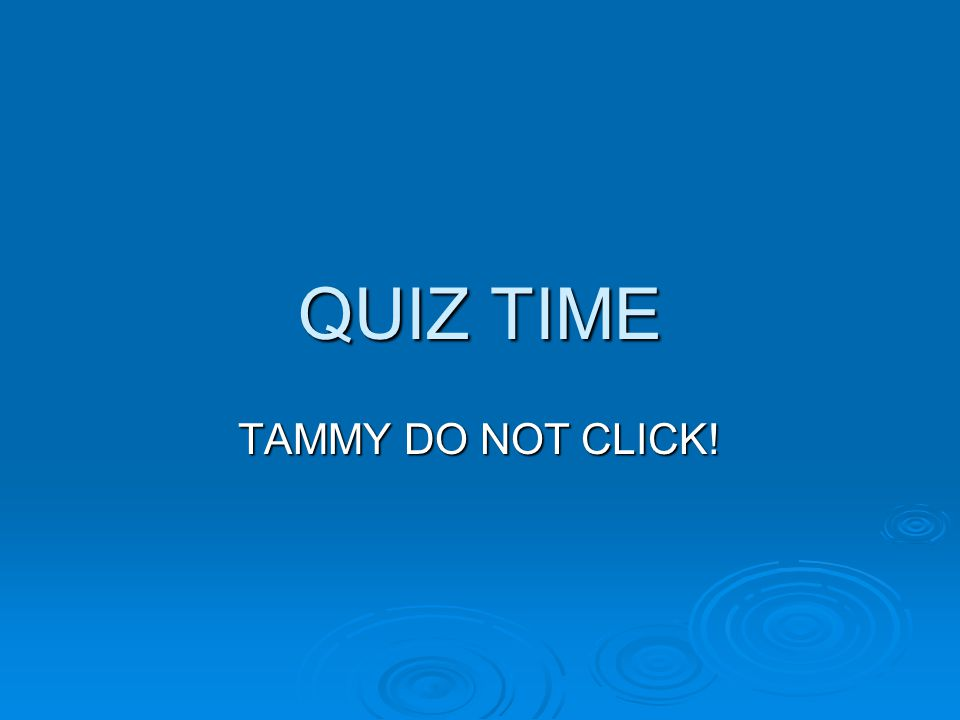 QUIZ TIME TAMMY DO NOT CLICK!