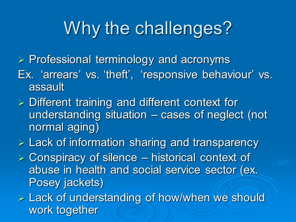 Why the challenges?  Professional terminology and acronyms Ex. 'arrears' vs. 'theft', 'responsive behaviour' vs. assault  Different training and dif