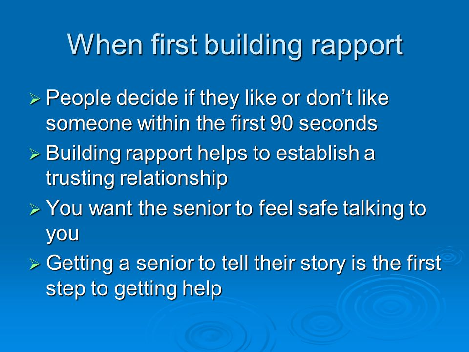 When first building rapport  People decide if they like or don't like someone within the first 90 seconds  Building rapport helps to establish a tru
