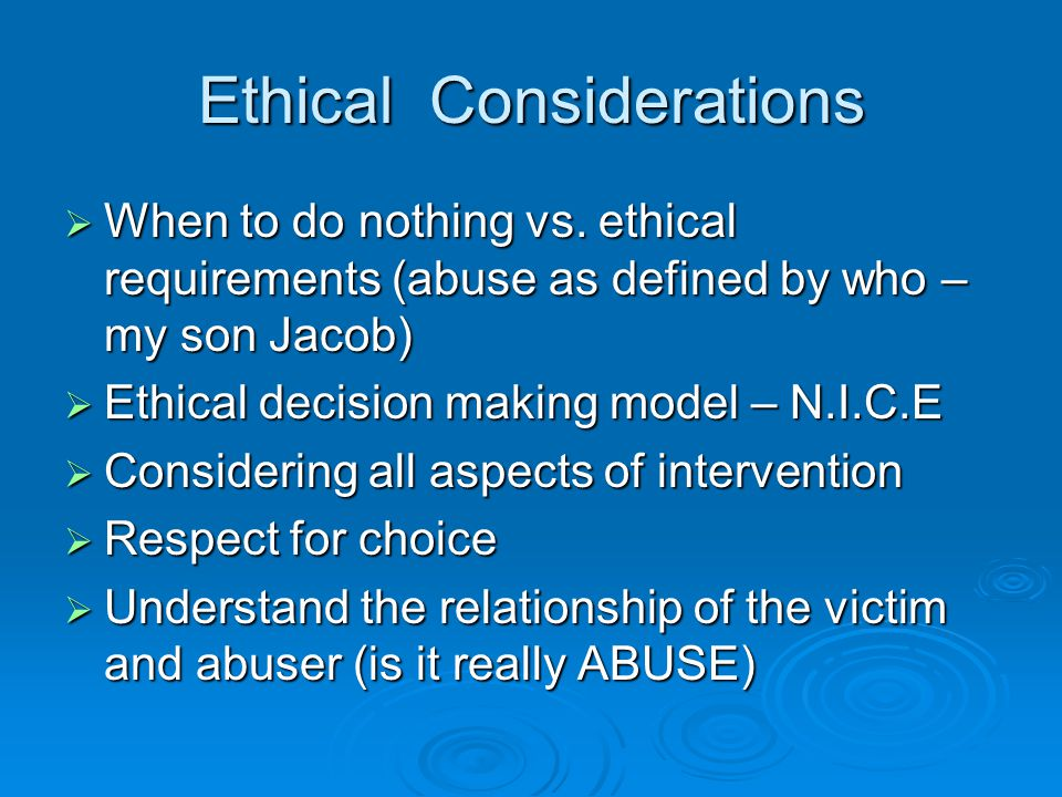 Ethical Considerations  When to do nothing vs. ethical requirements (abuse as defined by who – my son Jacob)  Ethical decision making model – N.I.C.