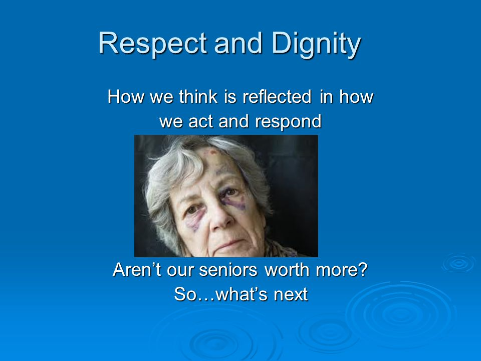 Respect and Dignity How we think is reflected in how we act and respond Aren't our seniors worth more? So…what's next
